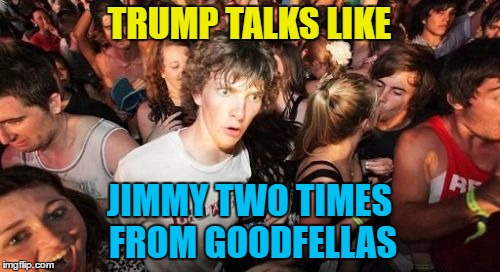 TRUMP TALKS LIKE JIMMY TWO TIMES FROM GOODFELLAS | made w/ Imgflip meme maker