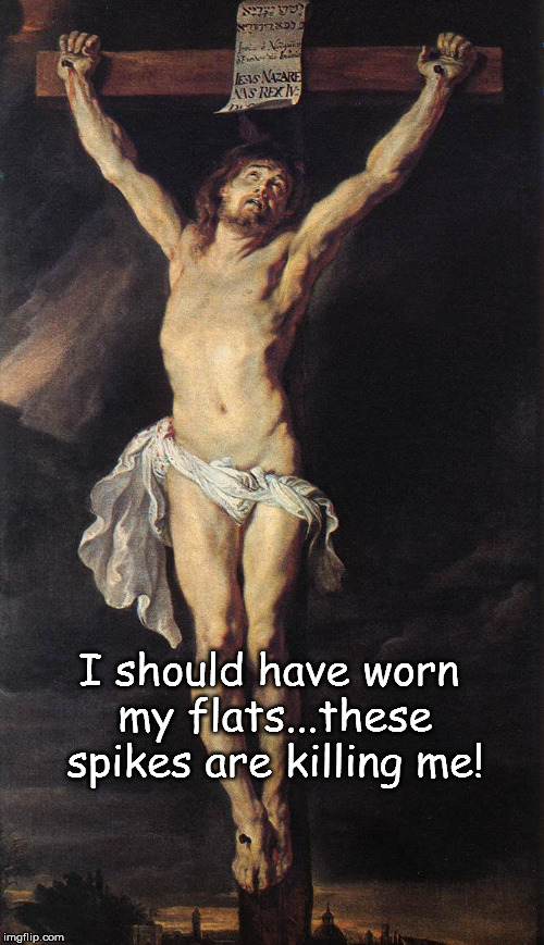 I should have worn my flats...these spikes are killing me! | image tagged in jesus,christ,crucifixion,flats,spikes | made w/ Imgflip meme maker