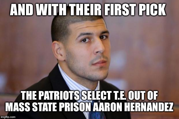 AARON HERNANDEZ TIGHT END | AND WITH THEIR FIRST PICK THE PATRIOTS SELECT T.E. OUT OF MASS STATE PRISON AARON HERNANDEZ | image tagged in aaron hernandez tight end | made w/ Imgflip meme maker
