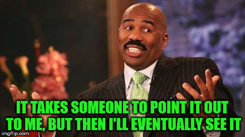 Steve Harvey Meme | IT TAKES SOMEONE TO POINT IT OUT TO ME, BUT THEN I'LL EVENTUALLY SEE IT | image tagged in memes,steve harvey | made w/ Imgflip meme maker