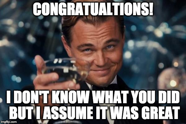 Leonardo Dicaprio Cheers Meme | CONGRATUALTIONS! I DON'T KNOW WHAT YOU DID BUT I ASSUME IT WAS GREAT | image tagged in memes,leonardo dicaprio cheers | made w/ Imgflip meme maker