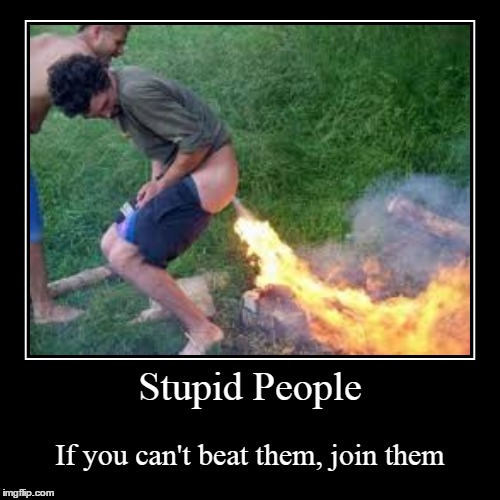 Stupid People | If you can't beat them, join them | image tagged in funny,demotivationals | made w/ Imgflip demotivational maker