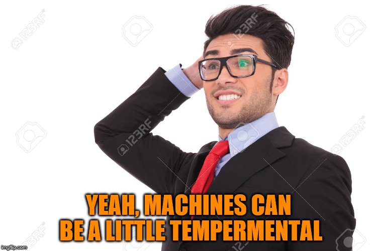 YEAH, MACHINES CAN BE A LITTLE TEMPERMENTAL | made w/ Imgflip meme maker