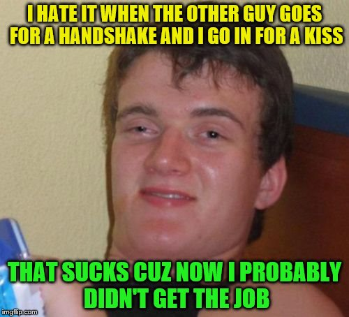 10 Guy Meme | I HATE IT WHEN THE OTHER GUY GOES FOR A HANDSHAKE AND I GO IN FOR A KISS THAT SUCKS CUZ NOW I PROBABLY DIDN'T GET THE JOB | image tagged in memes,10 guy | made w/ Imgflip meme maker
