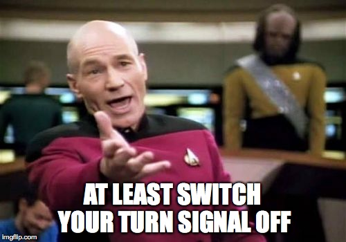 Picard Wtf Meme | AT LEAST SWITCH YOUR TURN SIGNAL OFF | image tagged in memes,picard wtf | made w/ Imgflip meme maker