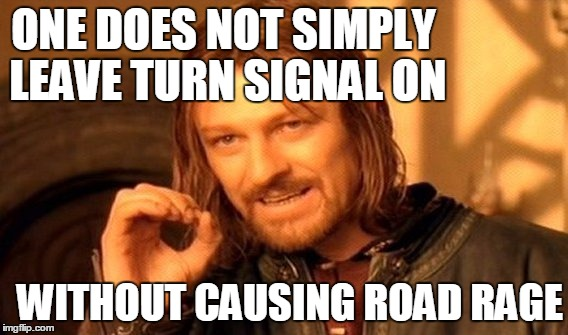 One Does Not Simply Meme | ONE DOES NOT SIMPLY LEAVE TURN SIGNAL ON WITHOUT CAUSING ROAD RAGE | image tagged in memes,one does not simply | made w/ Imgflip meme maker