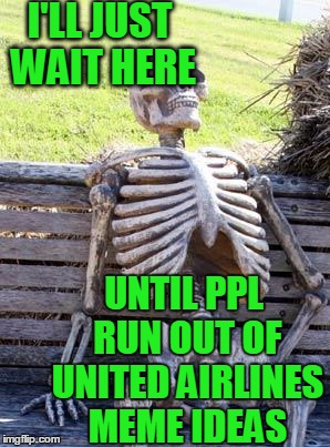 Waiting Skeleton Meme | I'LL JUST WAIT HERE UNTIL PPL RUN OUT OF UNITED AIRLINES MEME IDEAS | image tagged in memes,waiting skeleton | made w/ Imgflip meme maker