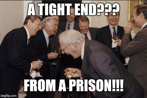 Laughing Men In Suits Meme | A TIGHT END??? FROM A PRISON!!! | image tagged in memes,laughing men in suits | made w/ Imgflip meme maker