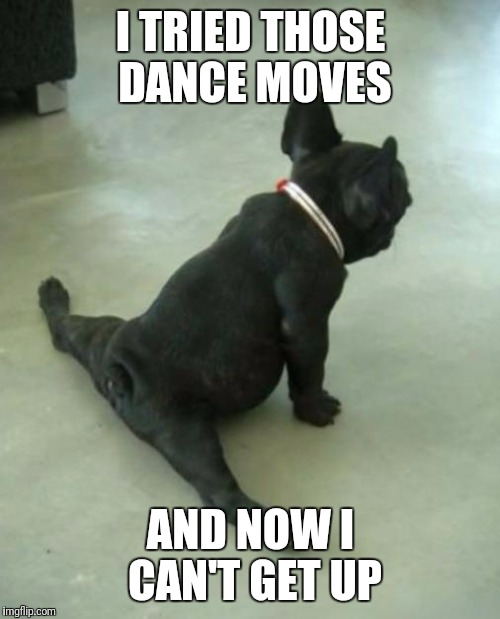 I TRIED THOSE DANCE MOVES AND NOW I CAN'T GET UP | made w/ Imgflip meme maker