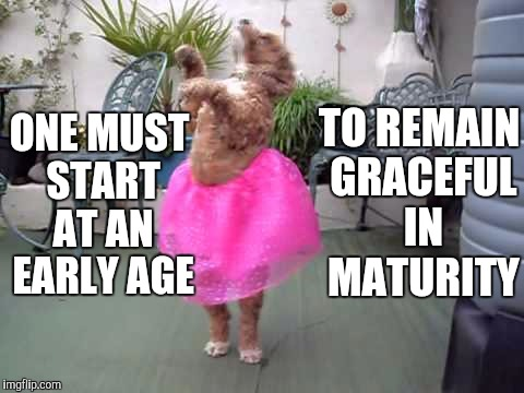 ONE MUST START AT AN EARLY AGE TO REMAIN GRACEFUL IN MATURITY | made w/ Imgflip meme maker