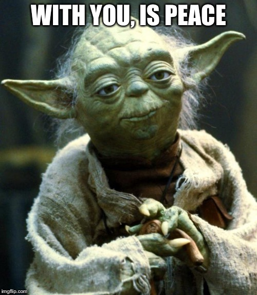 Star Wars Yoda Meme | WITH YOU, IS PEACE | image tagged in memes,star wars yoda | made w/ Imgflip meme maker