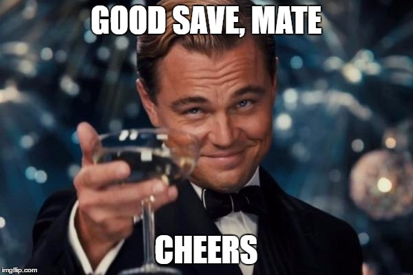 GOOD SAVE, MATE CHEERS | image tagged in memes,leonardo dicaprio cheers | made w/ Imgflip meme maker