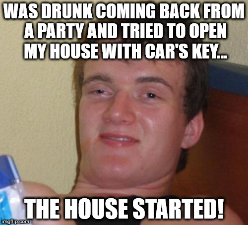 10 Guy Meme | WAS DRUNK COMING BACK FROM A PARTY AND TRIED TO OPEN MY HOUSE WITH CAR'S KEY... THE HOUSE STARTED! | image tagged in memes,10 guy | made w/ Imgflip meme maker