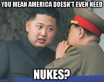 Mother of all butthurt | YOU MEAN AMERICA DOESN'T EVEN NEED NUKES? | image tagged in kim jong un,memes,moab,nuclear war | made w/ Imgflip meme maker