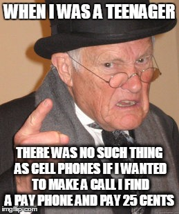 Back In My Day Meme | WHEN I WAS A TEENAGER THERE WAS NO SUCH THING AS CELL PHONES IF I WANTED TO MAKE A CALL I FIND A PAY PHONE AND PAY 25 CENTS | image tagged in memes,back in my day | made w/ Imgflip meme maker