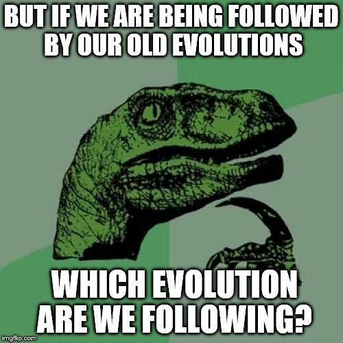 Philosoraptor Meme | BUT IF WE ARE BEING FOLLOWED BY OUR OLD EVOLUTIONS WHICH EVOLUTION ARE WE FOLLOWING? | image tagged in memes,philosoraptor | made w/ Imgflip meme maker
