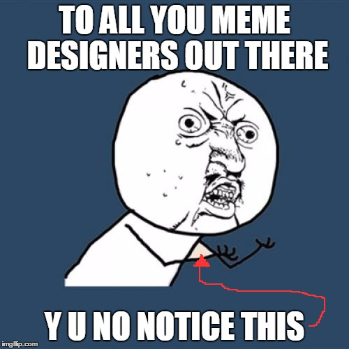 For years, this meme has been captioned... no one gave a darn. | TO ALL YOU MEME DESIGNERS OUT THERE Y U NO NOTICE THIS | image tagged in memes,y u no | made w/ Imgflip meme maker