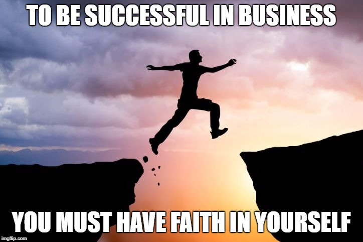 Leap of faith  |  TO BE SUCCESSFUL IN BUSINESS; YOU MUST HAVE FAITH IN YOURSELF | image tagged in leap of faith | made w/ Imgflip meme maker