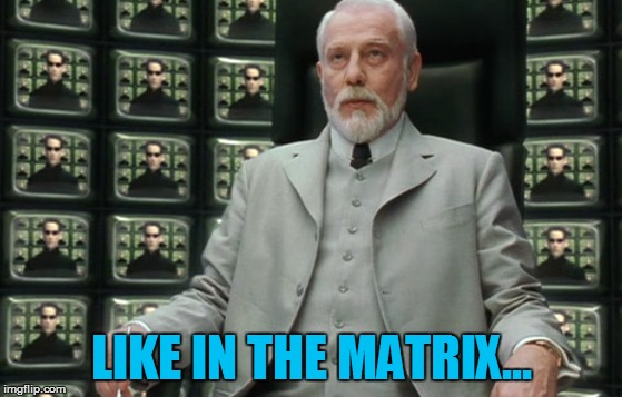 LIKE IN THE MATRIX... | made w/ Imgflip meme maker