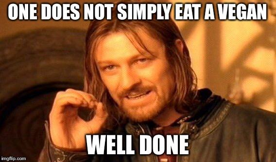 One Does Not Simply Meme | ONE DOES NOT SIMPLY EAT A VEGAN WELL DONE | image tagged in memes,one does not simply | made w/ Imgflip meme maker