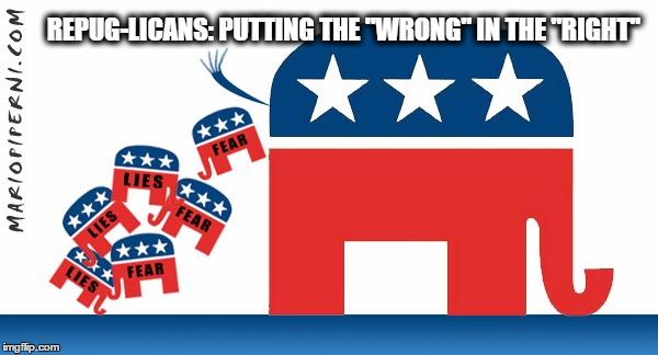 "REPUG-LICANS: PUTTING THE ""WRONG"" IN THE ""RIGHT"" 