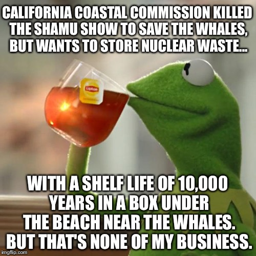 Kermit's take on Shamu Show and San Onofre Nuclear Waste - CCC | CALIFORNIA COASTAL COMMISSION KILLED THE SHAMU SHOW TO SAVE THE WHALES, BUT WANTS TO STORE NUCLEAR WASTE... WITH A SHELF LIFE OF 10,000 YEAR | image tagged in memes,but thats none of my business,kermit the frog,shamu,nuclear bomb,george carlin politicians suck | made w/ Imgflip meme maker