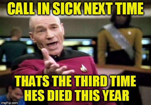 Picard Wtf Meme | CALL IN SICK NEXT TIME THATS THE THIRD TIME HES DIED THIS YEAR | image tagged in memes,picard wtf | made w/ Imgflip meme maker