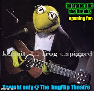 Tickets available @ Ticket Disaster!  No Sean Connery and one  Québécois Frog who's name I won't mention not allowed! | opening for: Tonight only @ The  ImgFlip Theatre Socrates and the Greeks | image tagged in memes,kermit the frog,evilmandoevil,funny,socrates | made w/ Imgflip meme maker