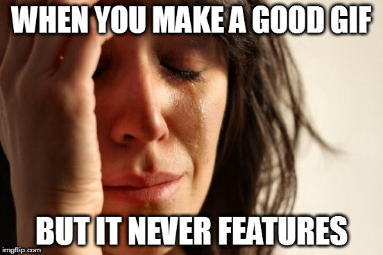 First World Problems Meme | WHEN YOU MAKE A GOOD GIF BUT IT NEVER FEATURES | image tagged in memes,first world problems | made w/ Imgflip meme maker