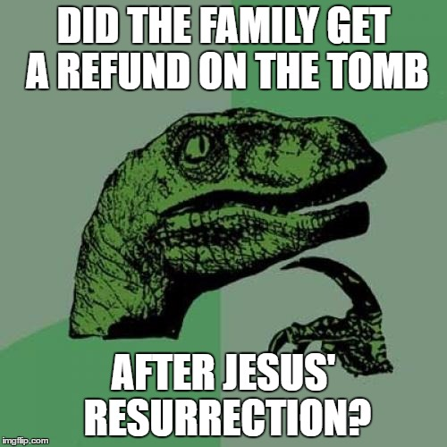 Philosoraptor Meme | DID THE FAMILY GET A REFUND ON THE TOMB AFTER JESUS' RESURRECTION? | image tagged in memes,philosoraptor | made w/ Imgflip meme maker