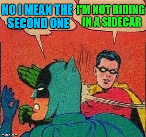 Robin Slapping Batman Double Bubble | NO I MEAN THE SECOND ONE I'M NOT RIDING IN A SIDECAR | image tagged in robin slapping batman double bubble | made w/ Imgflip meme maker