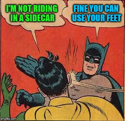 Batman Slapping Robin Meme | I'M NOT RIDING IN A SIDECAR FINE YOU CAN USE YOUR FEET | image tagged in memes,batman slapping robin | made w/ Imgflip meme maker