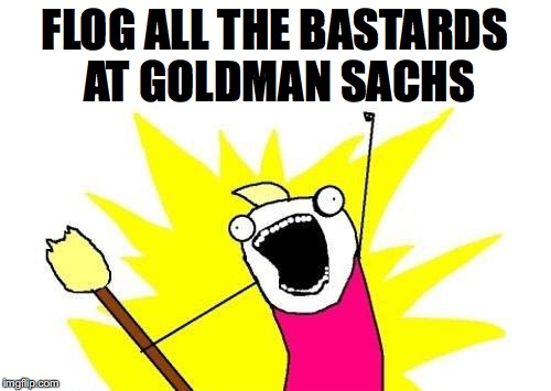 X All The Y Meme | FLOG ALL THE BASTARDS AT GOLDMAN SACHS | image tagged in memes,x all the y | made w/ Imgflip meme maker