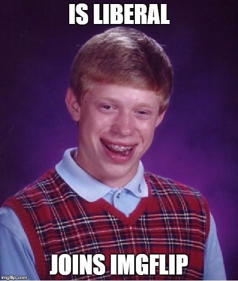 IS LIBERAL JOINS IMGFLIP | image tagged in memes,bad luck brian | made w/ Imgflip meme maker