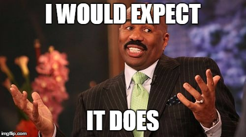Steve Harvey Meme | I WOULD EXPECT IT DOES | image tagged in memes,steve harvey | made w/ Imgflip meme maker