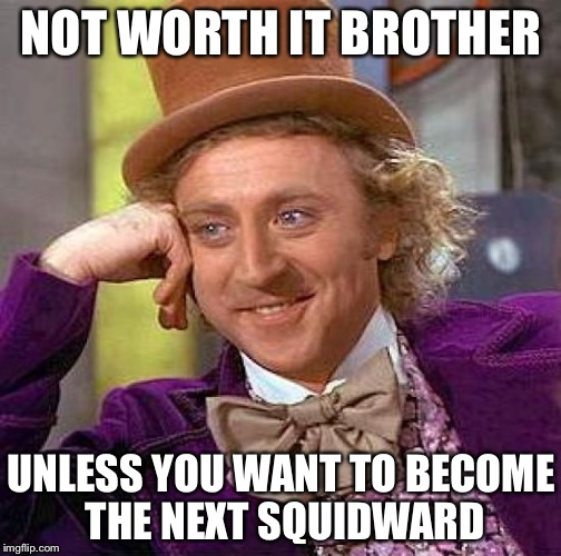 Creepy Condescending Wonka Meme | NOT WORTH IT BROTHER UNLESS YOU WANT TO BECOME THE NEXT SQUIDWARD | image tagged in memes,creepy condescending wonka | made w/ Imgflip meme maker