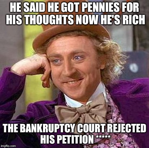 Creepy Condescending Wonka Meme | HE SAID HE GOT PENNIES FOR HIS THOUGHTS NOW HE'S RICH THE BANKRUPTCY COURT REJECTED HIS PETITION ***** | image tagged in memes,creepy condescending wonka | made w/ Imgflip meme maker