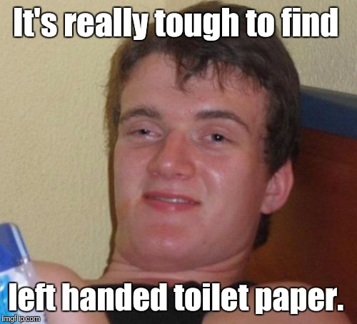 10 Guy Meme | It's really tough to find left handed toilet paper. | image tagged in memes,10 guy | made w/ Imgflip meme maker