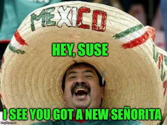 HEY, SUSE I SEE YOU GOT A NEW SEÑORITA | made w/ Imgflip meme maker