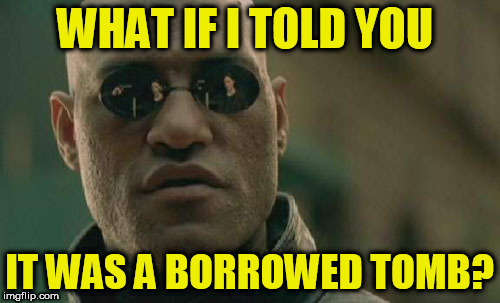 Matrix Morpheus Meme | WHAT IF I TOLD YOU IT WAS A BORROWED TOMB? | image tagged in memes,matrix morpheus | made w/ Imgflip meme maker
