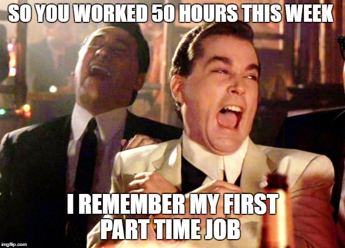 over time | SO YOU WORKED 50 HOURS THIS WEEK I REMEMBER MY FIRST PART TIME JOB | image tagged in memes,good fellas hilarious | made w/ Imgflip meme maker