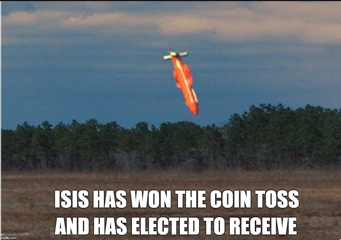 MOAB | ISIS HAS WON THE COIN TOSS AND HAS ELECTED TO RECEIVE | image tagged in moab | made w/ Imgflip meme maker