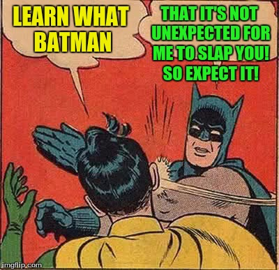 Batman Slapping Robin Meme | LEARN WHAT BATMAN THAT IT'S NOT UNEXPECTED FOR ME TO SLAP YOU! SO EXPECT IT! | image tagged in memes,batman slapping robin | made w/ Imgflip meme maker