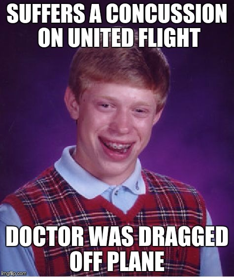Bad Luck Brian Meme | SUFFERS A CONCUSSION ON UNITED FLIGHT DOCTOR WAS DRAGGED OFF PLANE | image tagged in memes,bad luck brian | made w/ Imgflip meme maker