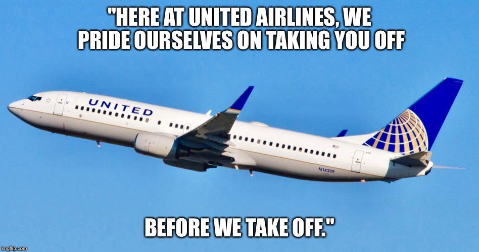 "United customer service announcement. | ""HERE AT UNITED AIRLINES, WE PRIDE OURSELVES ON TAKING YOU OFF BEFORE WE TAKE OFF."" 