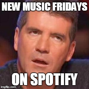 Channel Your Inner Spoti-Fri-mon Cowell | NEW MUSIC FRIDAYS ON SPOTIFY | image tagged in simon cowell | made w/ Imgflip meme maker