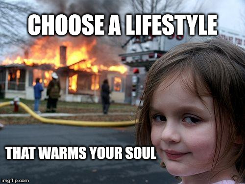 Disaster Girl | CHOOSE A LIFESTYLE THAT WARMS YOUR SOUL | image tagged in memes,disaster girl | made w/ Imgflip meme maker