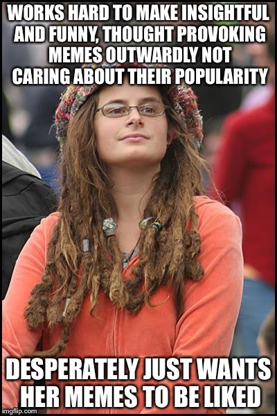 Because, really, don't we all just want to be loved? | WORKS HARD TO MAKE INSIGHTFUL AND FUNNY, THOUGHT PROVOKING MEMES OUTWARDLY NOT CARING ABOUT THEIR POPULARITY DESPERATELY JUST WANTS HER MEME | image tagged in college liberal,memes,imgflip users,sad,like | made w/ Imgflip meme maker