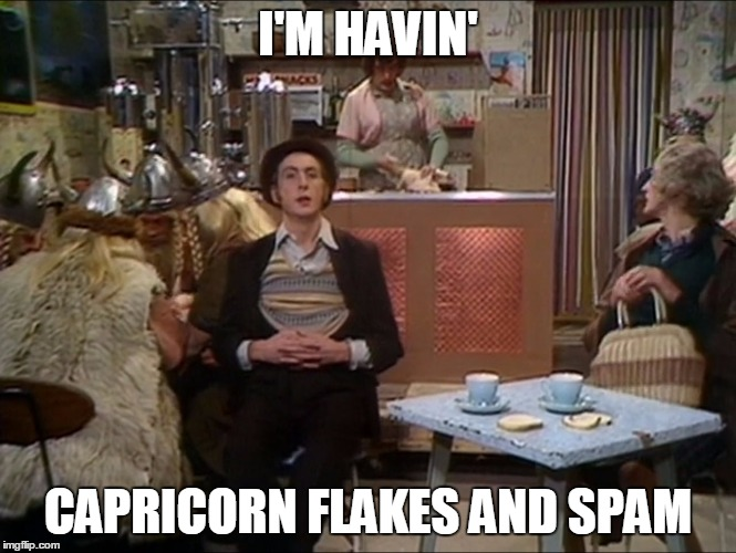 I'M HAVIN' CAPRICORN FLAKES AND SPAM | image tagged in most interesting spam in the world | made w/ Imgflip meme maker