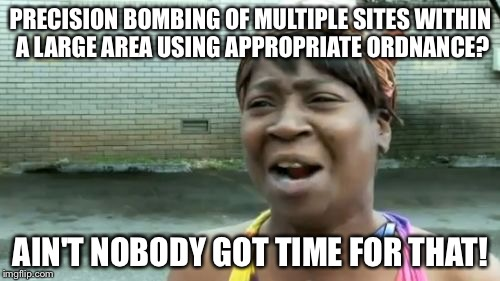 Aint Nobody Got Time For That | PRECISION BOMBING OF MULTIPLE SITES WITHIN A LARGE AREA USING APPROPRIATE ORDNANCE? AIN'T NOBODY GOT TIME FOR THAT! | image tagged in memes,aint nobody got time for that,funny,moab,donald trump | made w/ Imgflip meme maker